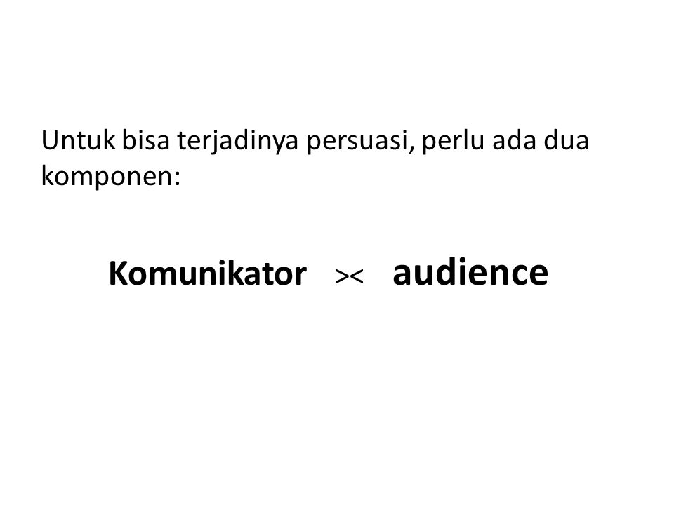 Untuk bisa terjadinya persuasi, perlu ada dua komponen: Komunikator >< audience