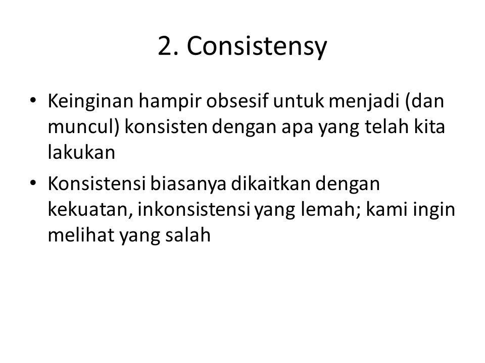 2. Consistensy Keinginan hampir obsesif untuk menjadi (dan muncul) konsisten dengan apa yang telah kita lakukan Konsistensi biasanya dikaitkan dengan
