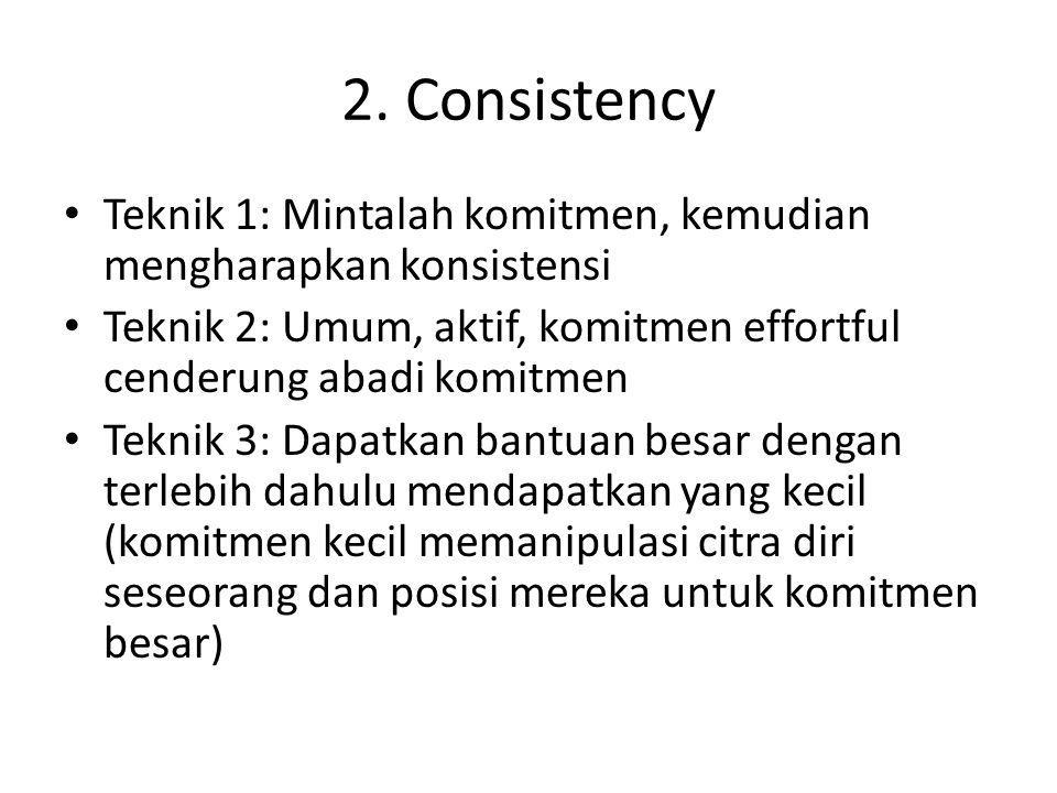 2. Consistency Teknik 1: Mintalah komitmen, kemudian mengharapkan konsistensi Teknik 2: Umum, aktif, komitmen effortful cenderung abadi komitmen Tekni