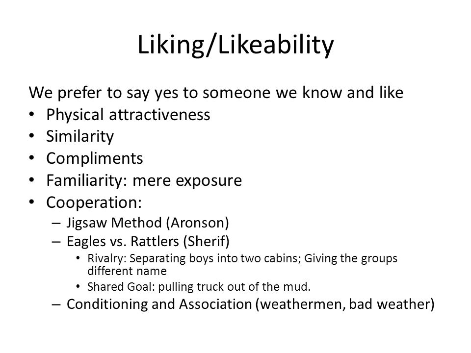 Liking/Likeability We prefer to say yes to someone we know and like Physical attractiveness Similarity Compliments Familiarity: mere exposure Cooperation: – Jigsaw Method (Aronson) – Eagles vs.