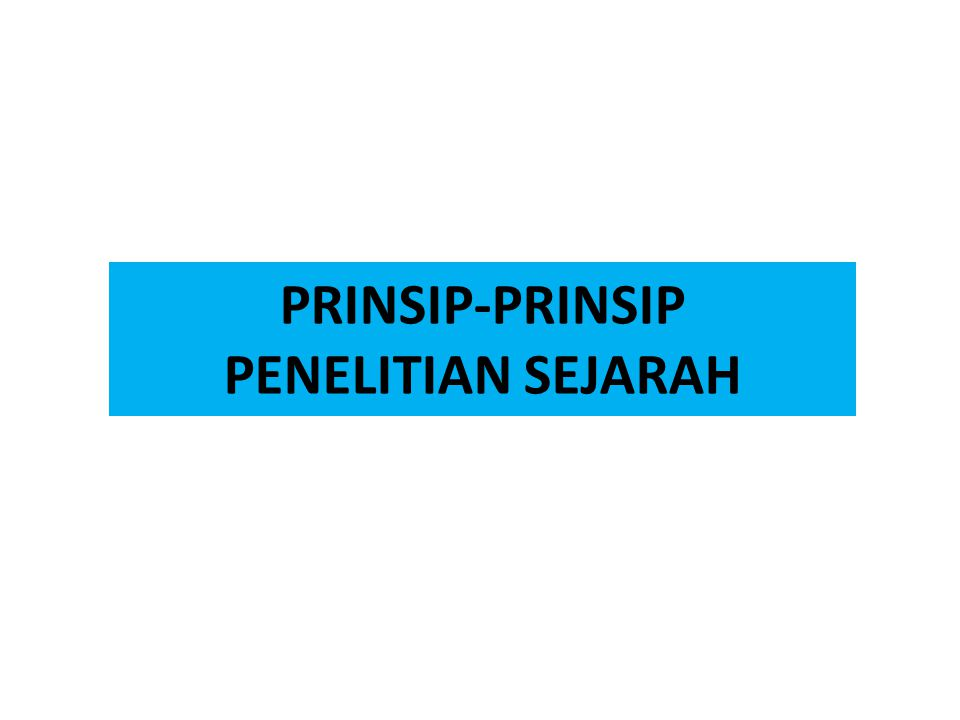 PRINSIP-PRINSIP PENELITIAN SEJARAH