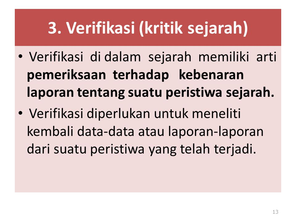 3. Verifikasi (kritik sejarah) Verifikasi di dalam sejarah memiliki arti pemeriksaan terhadap kebenaran laporan tentang suatu peristiwa sejarah. Verif