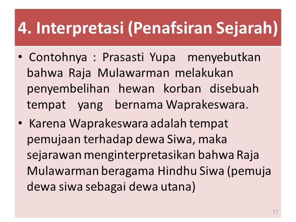 4. Interpretasi (Penafsiran Sejarah) Contohnya : Prasasti Yupa menyebutkan bahwa Raja Mulawarman melakukan penyembelihan hewan korban disebuah tempat