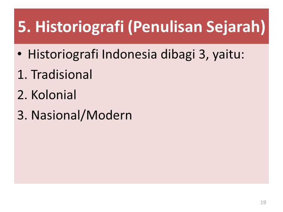 5. Historiografi (Penulisan Sejarah) Historiografi Indonesia dibagi 3, yaitu: 1. Tradisional 2. Kolonial 3. Nasional/Modern 19