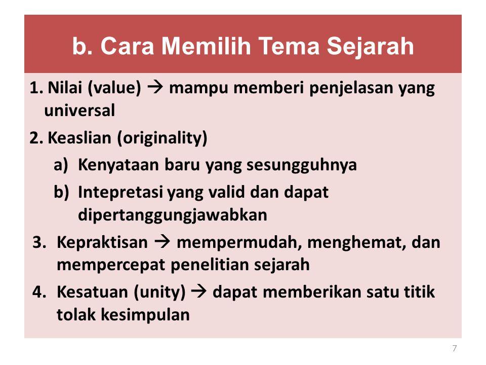 b. Cara Memilih Tema Sejarah 1.Nilai (value)  mampu memberi penjelasan yang universal 2.Keaslian (originality) a)Kenyataan baru yang sesungguhnya b)I