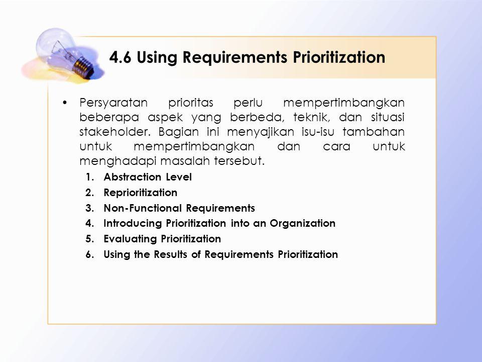 4.6 Using Requirements Prioritization Persyaratan prioritas perlu mempertimbangkan beberapa aspek yang berbeda, teknik, dan situasi stakeholder. Bagia