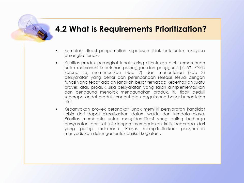 4.2 What is Requirements Prioritization? Kompleks situasi pengambilan keputusan tidak unik untuk rekayasa perangkat lunak. Kualitas produk perangkat l