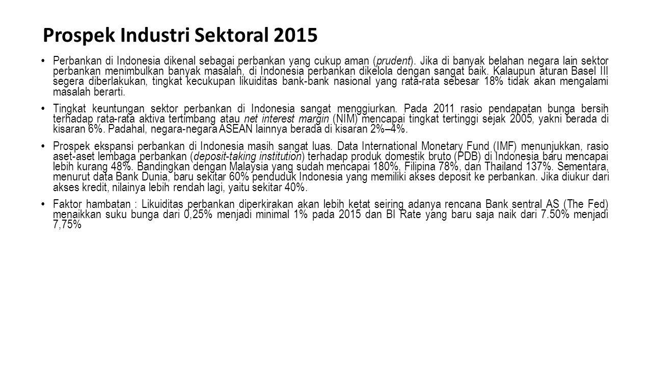 Prospek Industri Sektoral 2015 Perbankan di Indonesia dikenal sebagai perbankan yang cukup aman ( prudent ). Jika di banyak belahan negara lain sektor