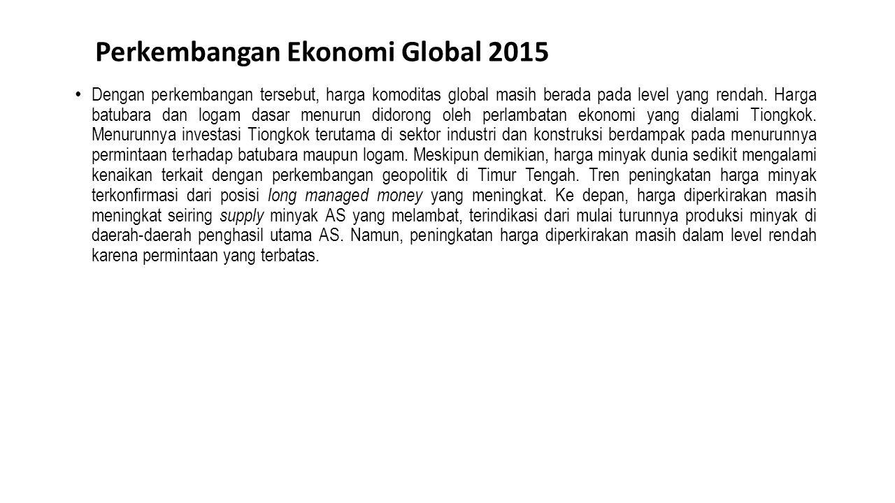 Perkembangan Ekonomi Global 2015 Dengan perkembangan tersebut, harga komoditas global masih berada pada level yang rendah. Harga batubara dan logam da