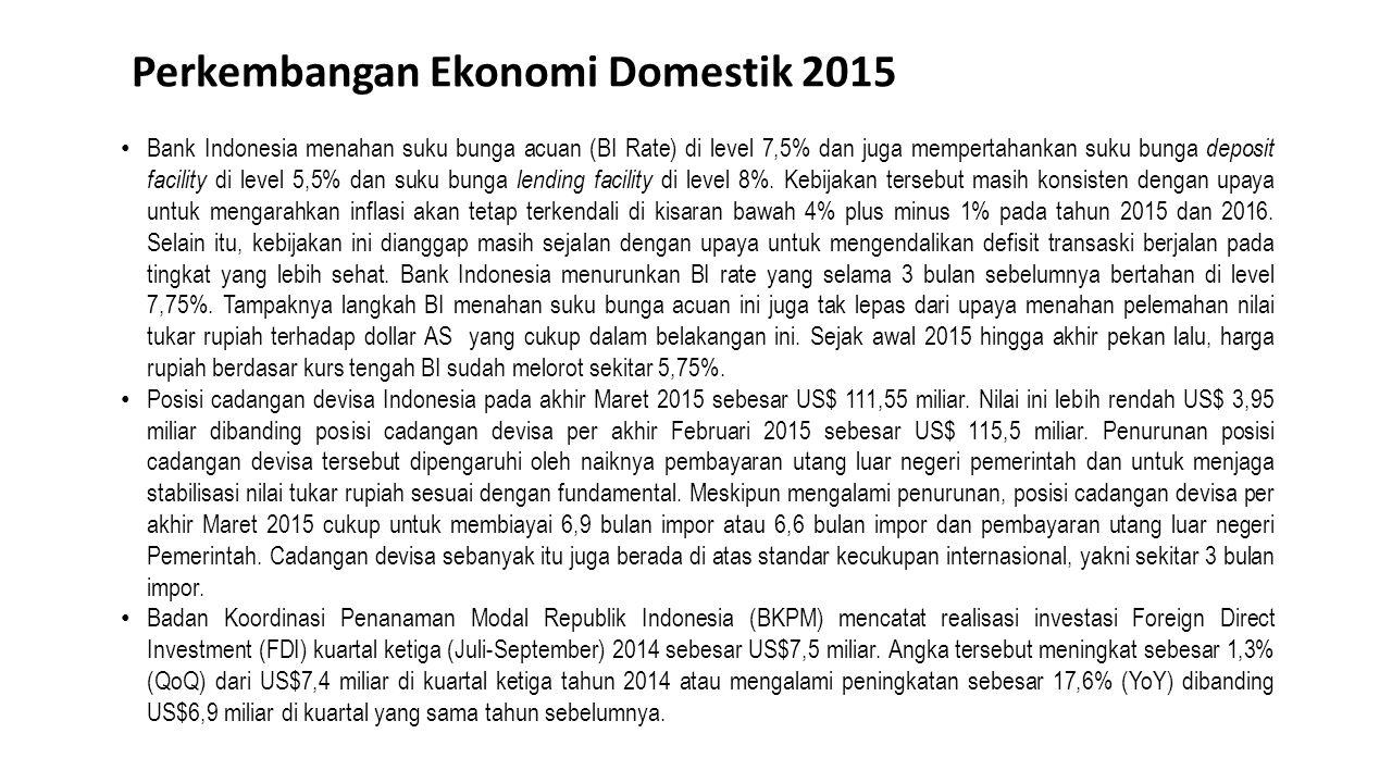 Perkembangan Ekonomi Domestik 2015 Bank Indonesia menahan suku bunga acuan (BI Rate) di level 7,5% dan juga mempertahankan suku bunga deposit facility