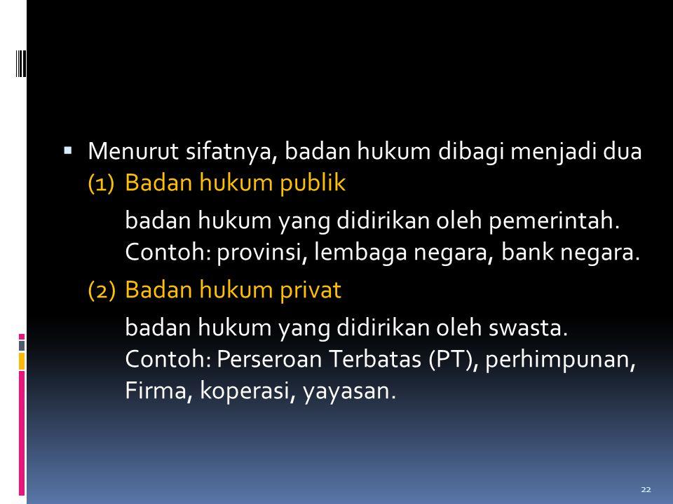  Menurut sifatnya, badan hukum dibagi menjadi dua (1) Badan hukum publik badan hukum yang didirikan oleh pemerintah. Contoh: provinsi, lembaga negara