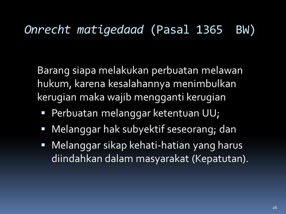 26 Onrecht matigedaad (Pasal 1365 BW) Barang siapa melakukan perbuatan melawan hukum, karena kesalahannya menimbulkan kerugian maka wajib mengganti ke