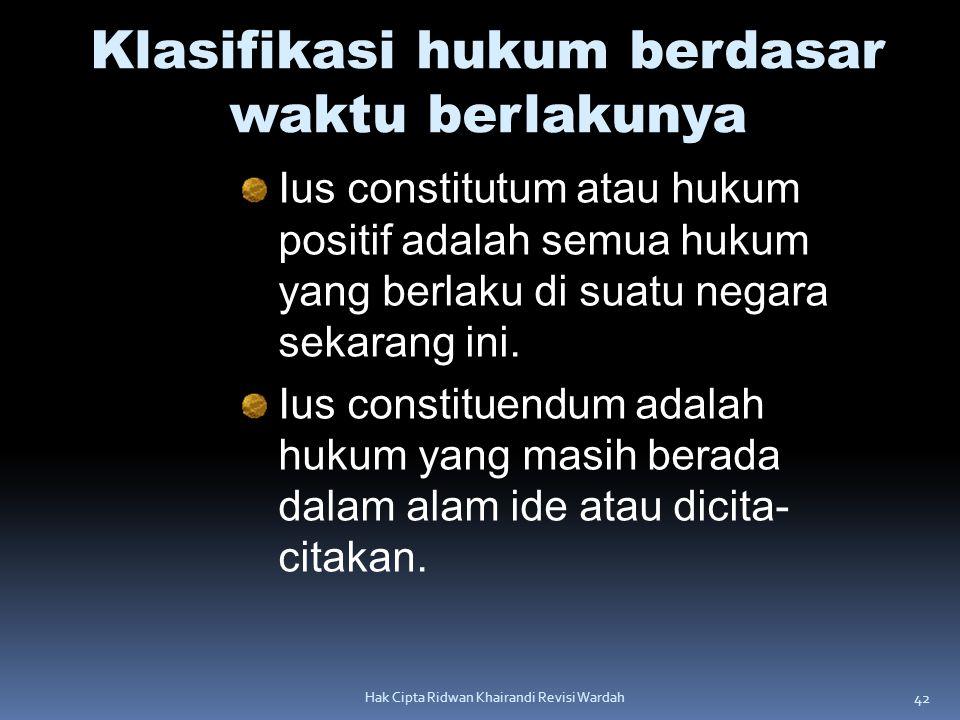 42 Hak Cipta Ridwan Khairandi Revisi Wardah Klasifikasi hukum berdasar waktu berlakunya Ius constitutum atau hukum positif adalah semua hukum yang ber