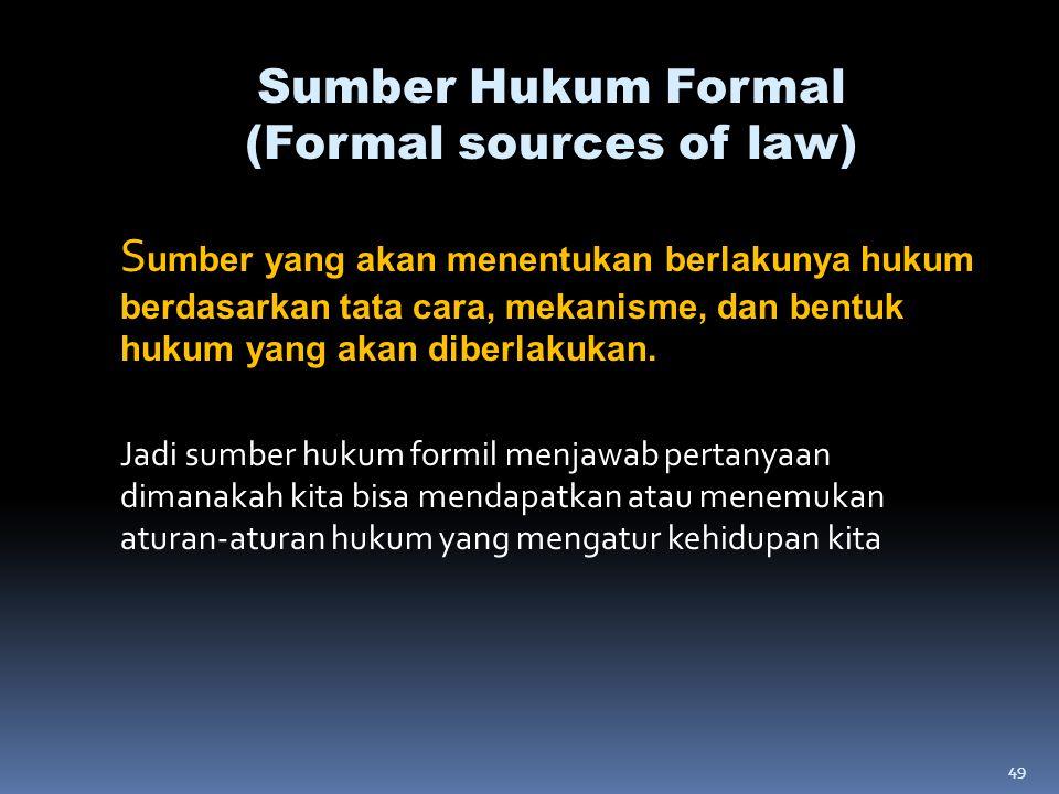 49 S umber yang akan menentukan berlakunya hukum berdasarkan tata cara, mekanisme, dan bentuk hukum yang akan diberlakukan. Jadi sumber hukum formil m