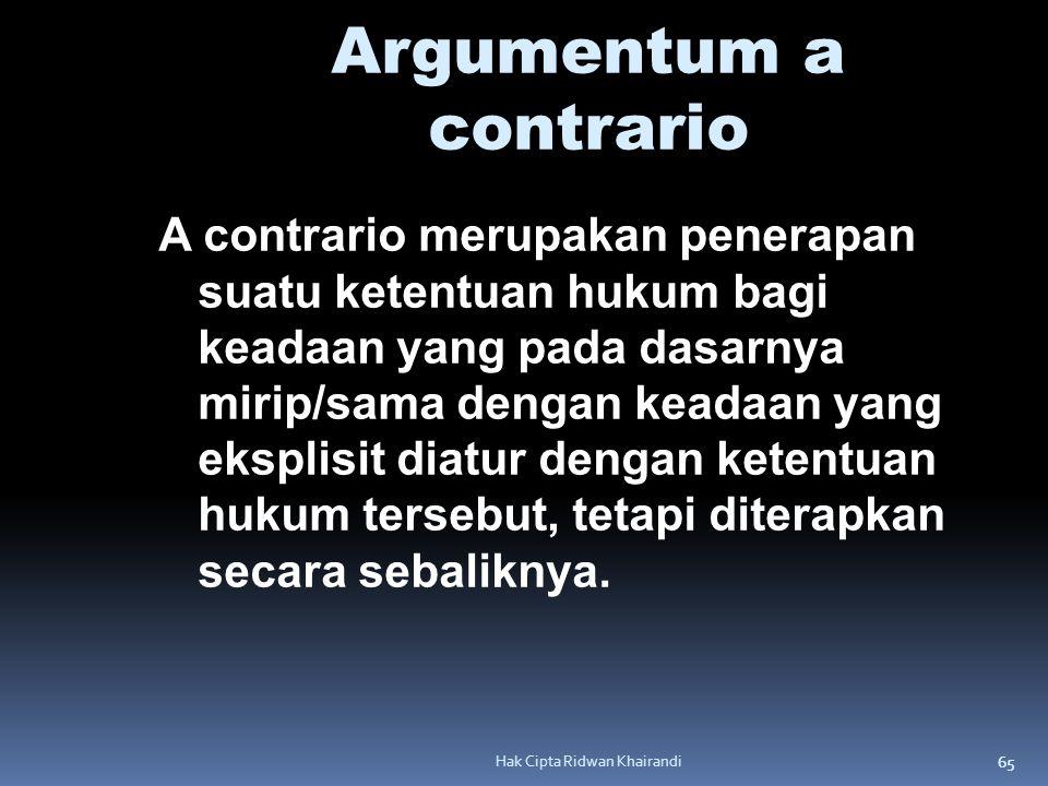 65 Hak Cipta Ridwan Khairandi Argumentum a contrario A contrario merupakan penerapan suatu ketentuan hukum bagi keadaan yang pada dasarnya mirip/sama