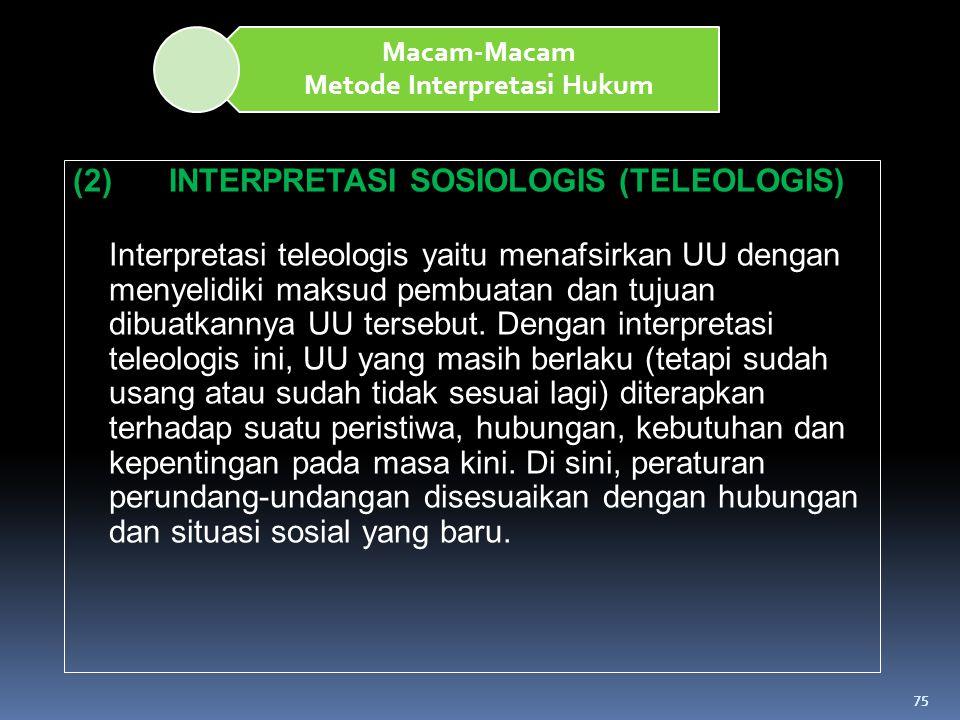 75 Macam-Macam Metode Interpretasi Hukum (2)INTERPRETASI SOSIOLOGIS (TELEOLOGIS) Interpretasi teleologis yaitu menafsirkan UU dengan menyelidiki maksu