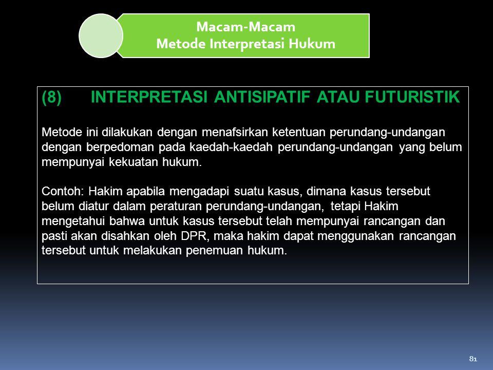81 Macam-Macam Metode Interpretasi Hukum (8) INTERPRETASI ANTISIPATIF ATAU FUTURISTIK Metode ini dilakukan dengan menafsirkan ketentuan perundang-unda