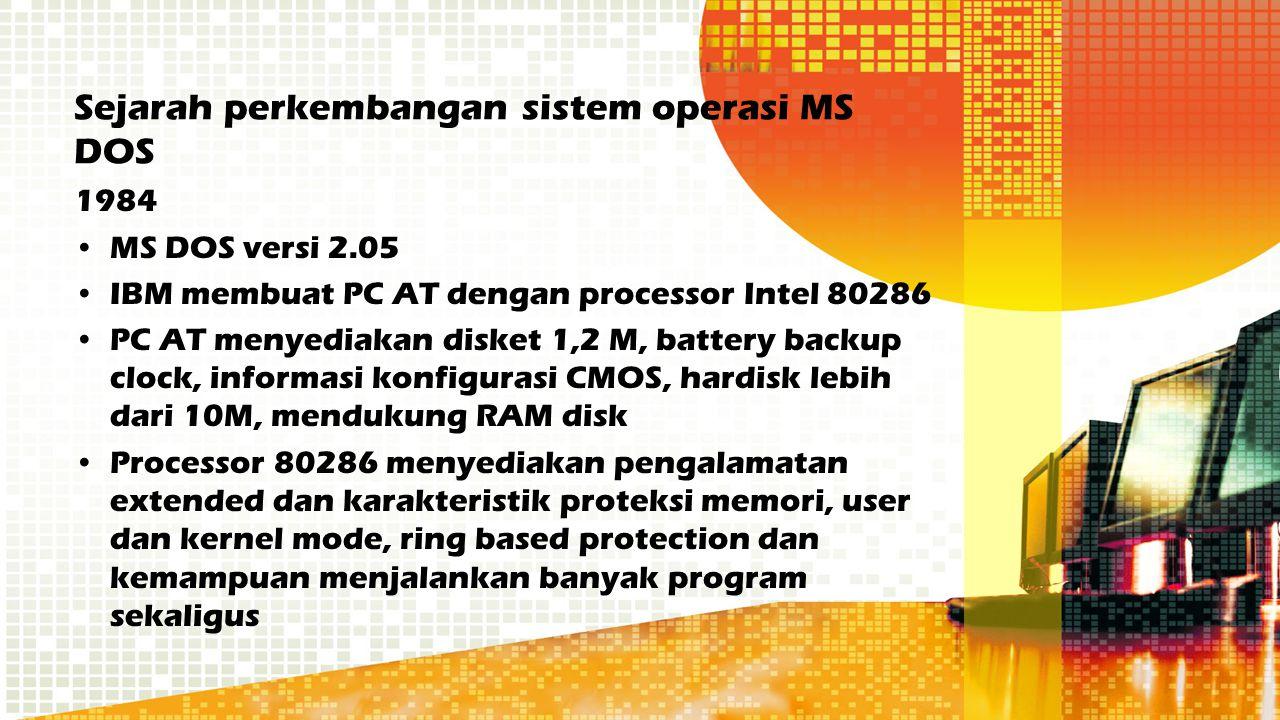 Sejarah perkembangan sistem operasi MS DOS 1984 MS DOS versi 2.05 IBM membuat PC AT dengan processor Intel 80286 PC AT menyediakan disket 1,2 M, batte