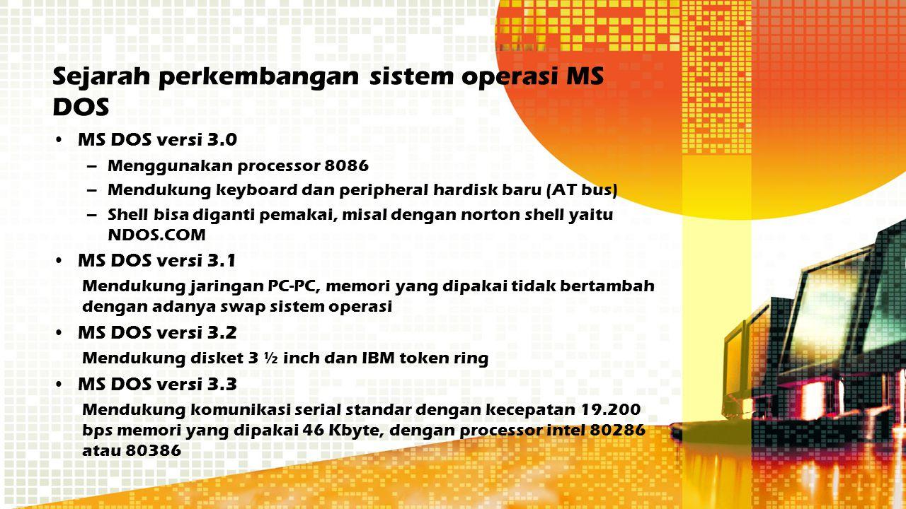 Sejarah perkembangan sistem operasi MS DOS MS DOS versi 3.0 –Menggunakan processor 8086 –Mendukung keyboard dan peripheral hardisk baru (AT bus) –Shel