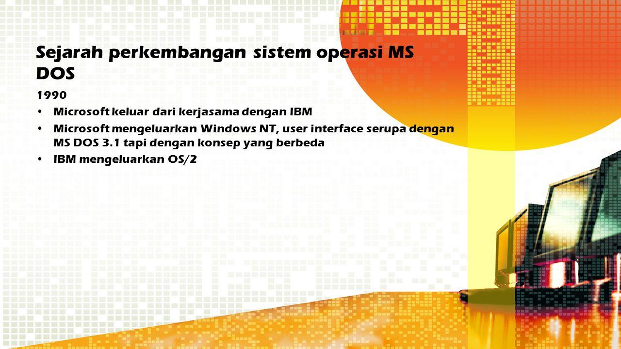 Sejarah perkembangan sistem operasi MS DOS 1990 Microsoft keluar dari kerjasama dengan IBM Microsoft mengeluarkan Windows NT, user interface serupa de