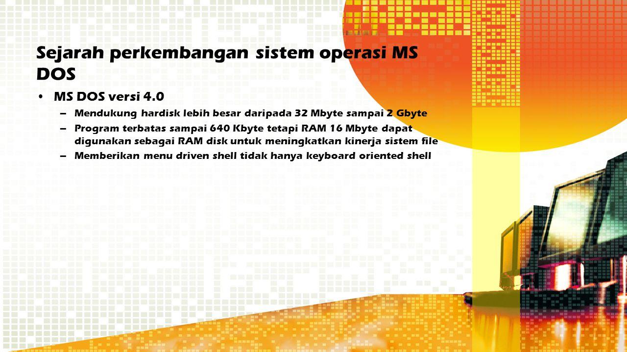 Sejarah perkembangan sistem operasi MS DOS MS DOS versi 4.0 –Mendukung hardisk lebih besar daripada 32 Mbyte sampai 2 Gbyte –Program terbatas sampai 6