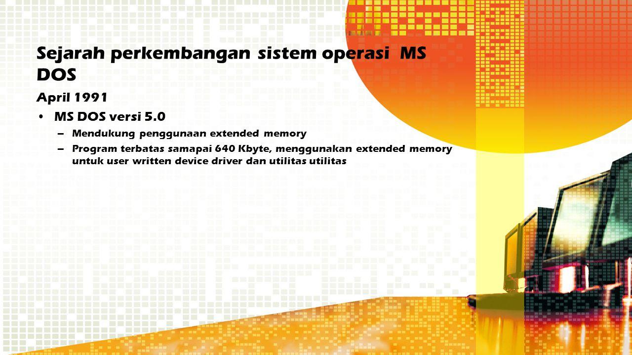 Sejarah perkembangan sistem operasi MS DOS April 1991 MS DOS versi 5.0 –Mendukung penggunaan extended memory –Program terbatas samapai 640 Kbyte, meng