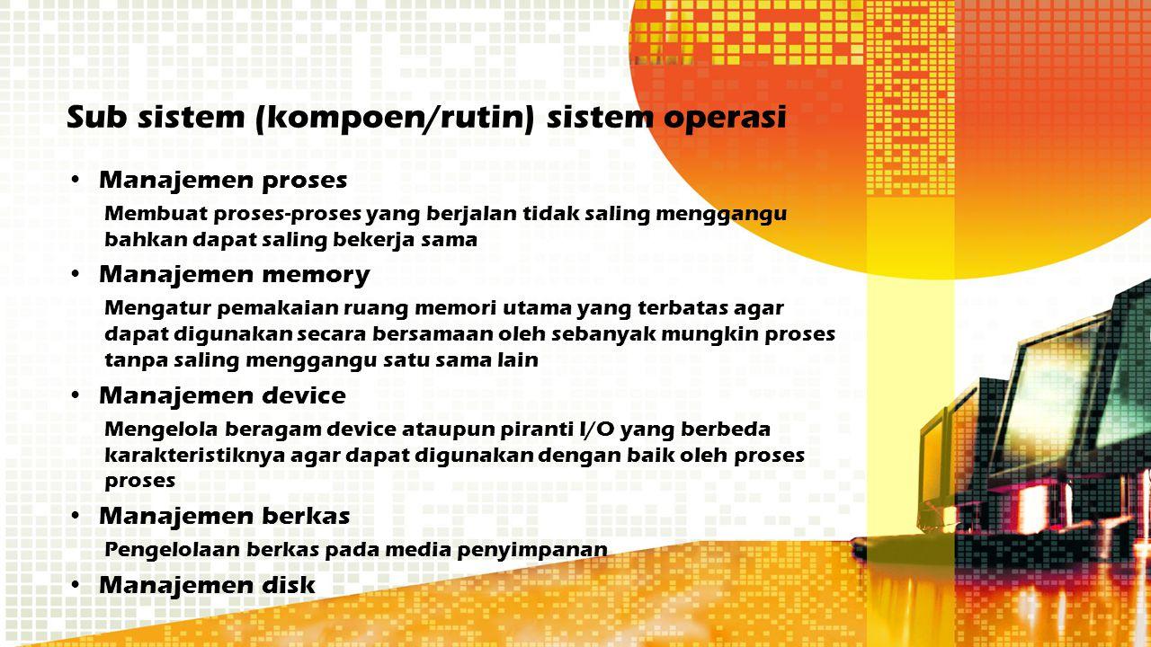 Sub sistem (kompoen/rutin) sistem operasi Manajemen proses Membuat proses-proses yang berjalan tidak saling menggangu bahkan dapat saling bekerja sama