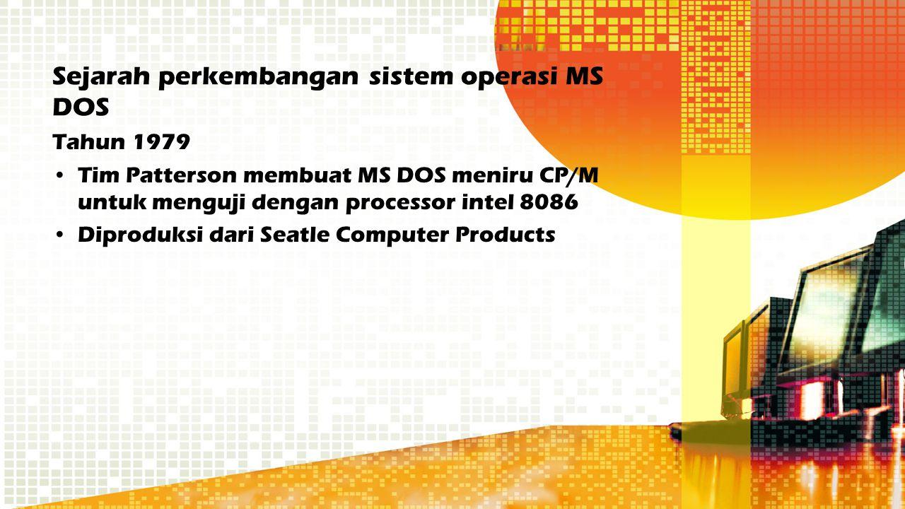 Sejarah perkembangan sistem operasi MS DOS Tahun 1979 Tim Patterson membuat MS DOS meniru CP/M untuk menguji dengan processor intel 8086 Diproduksi da