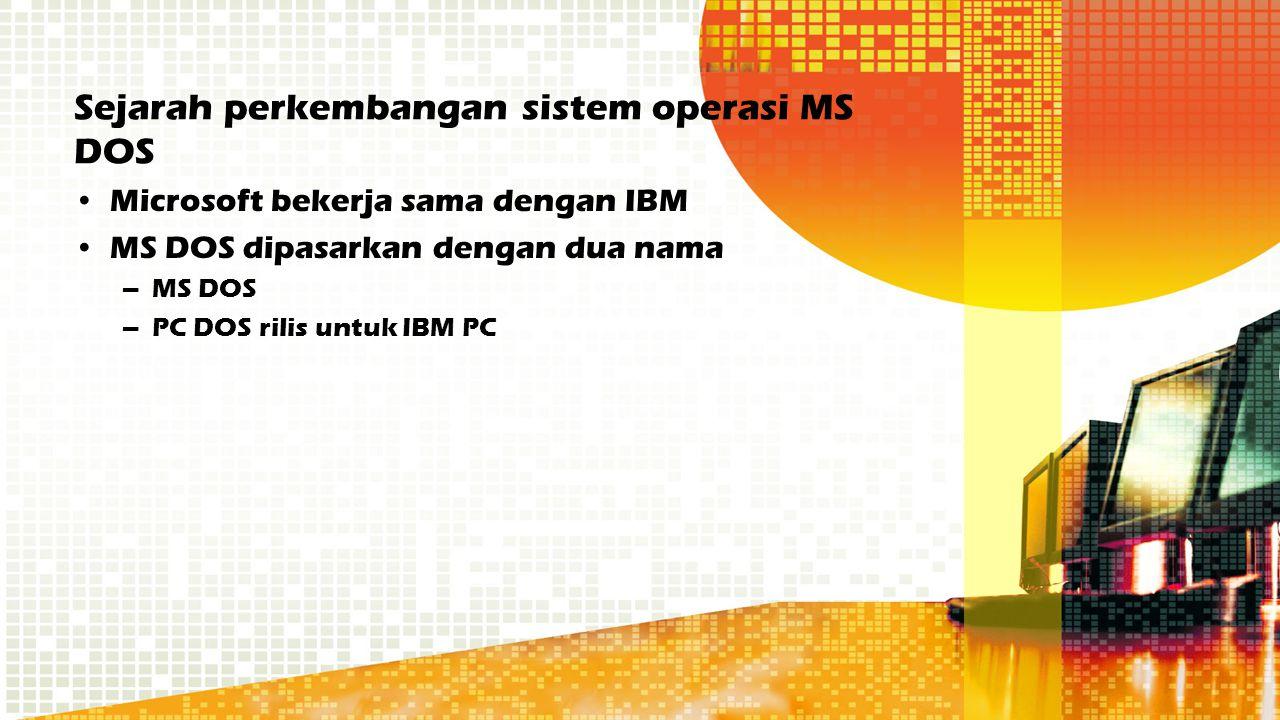 Sejarah perkembangan sistem operasi MS DOS Microsoft bekerja sama dengan IBM MS DOS dipasarkan dengan dua nama –MS DOS –PC DOS rilis untuk IBM PC