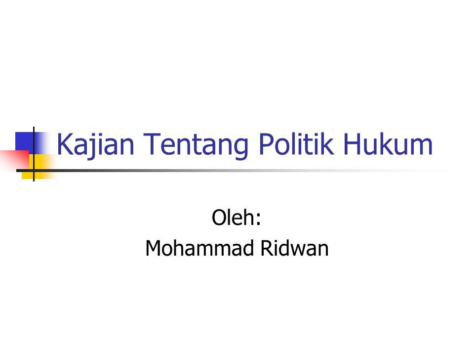 Kajian Tentang Politik Hukum Oleh: Mohammad Ridwan