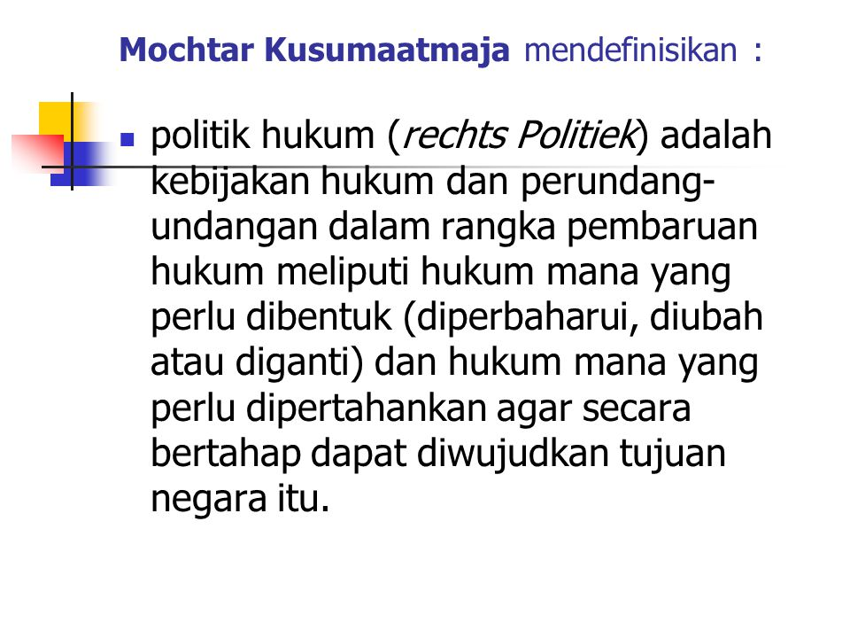 Mochtar Kusumaatmaja mendefinisikan : politik hukum (rechts Politiek) adalah kebijakan hukum dan perundang- undangan dalam rangka pembaruan hukum meliputi hukum mana yang perlu dibentuk (diperbaharui, diubah atau diganti) dan hukum mana yang perlu dipertahankan agar secara bertahap dapat diwujudkan tujuan negara itu.