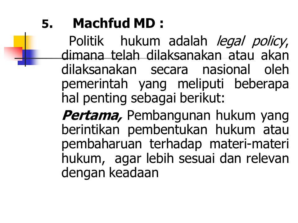 5. Machfud MD : Politik hukum adalah legal policy, dimana telah dilaksanakan atau akan dilaksanakan secara nasional oleh pemerintah yang meliputi bebe
