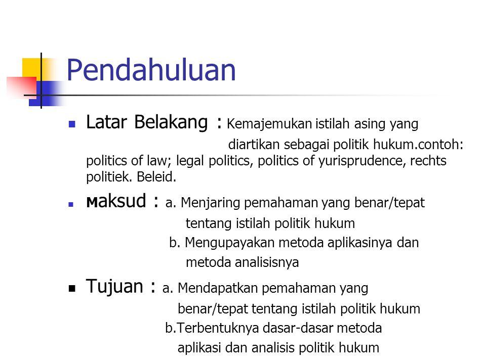 Pendahuluan Latar Belakang : Kemajemukan istilah asing yang diartikan sebagai politik hukum.contoh: politics of law; legal politics, politics of yurisprudence, rechts politiek.