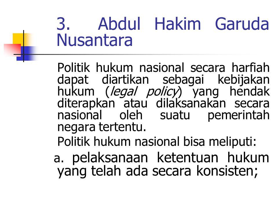 . 3. Abdul Hakim Garuda Nusantara Politik hukum nasional secara harfiah dapat diartikan sebagai kebijakan hukum (legal policy) yang hendak diterapkan