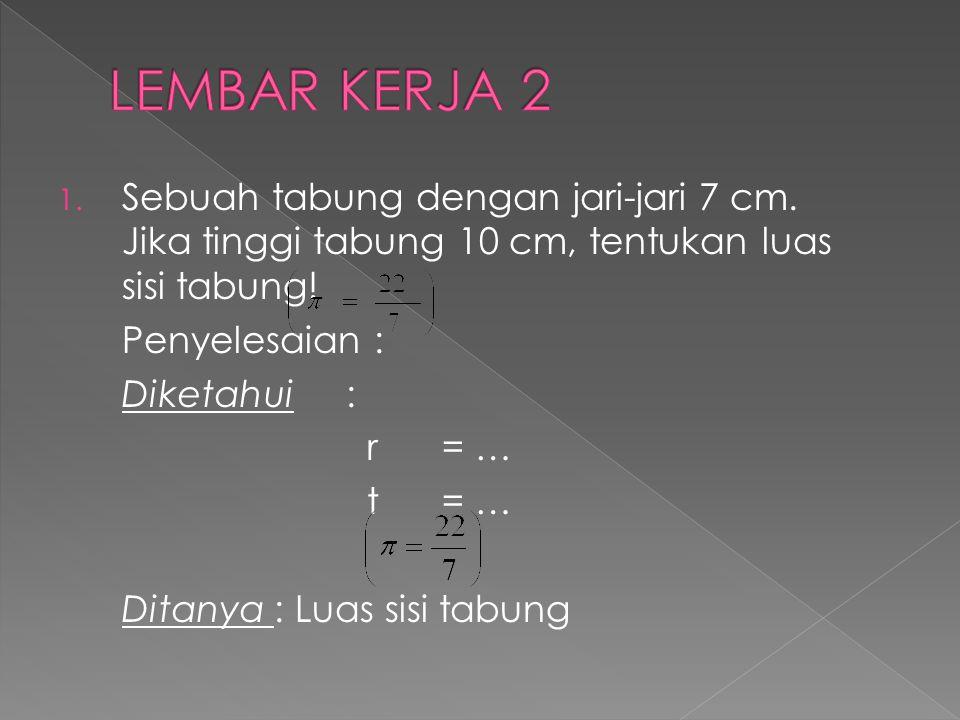 1. Sebuah tabung dengan jari-jari 7 cm. Jika tinggi tabung 10 cm, tentukan luas sisi tabung! Penyelesaian : Diketahui: r= … t= … Ditanya : Luas sisi t