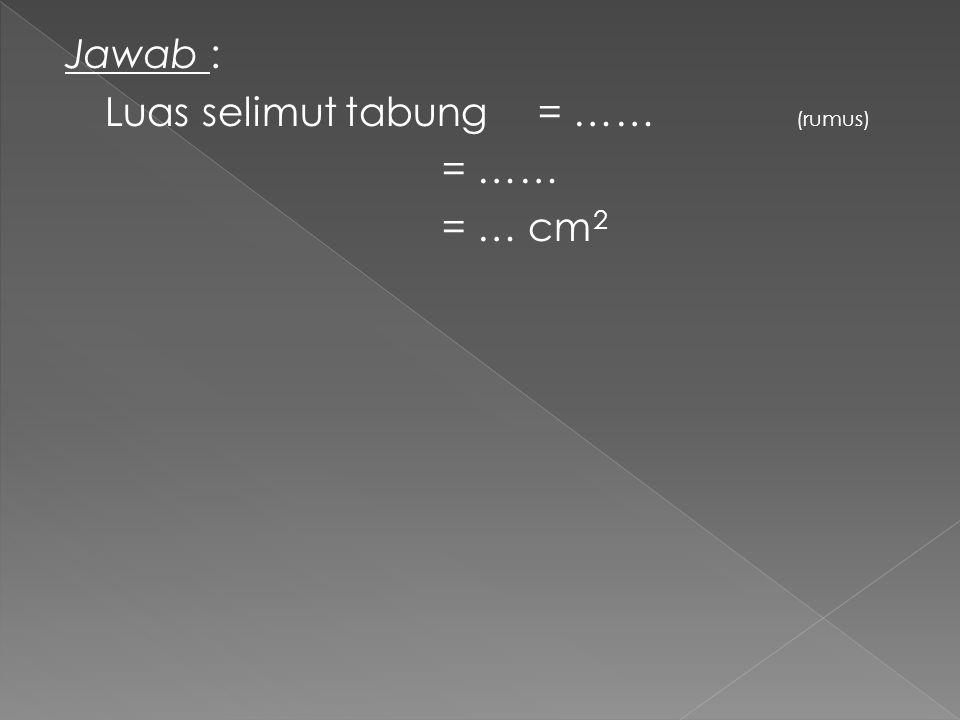 Jawab : Luas selimut tabung= …… (rumus) = …… = … cm 2