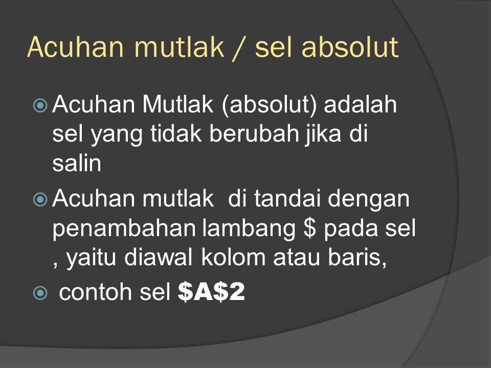 Acuhan mutlak / sel absolut  Acuhan Mutlak (absolut) adalah sel yang tidak berubah jika di salin  Acuhan mutlak di tandai dengan penambahan lambang