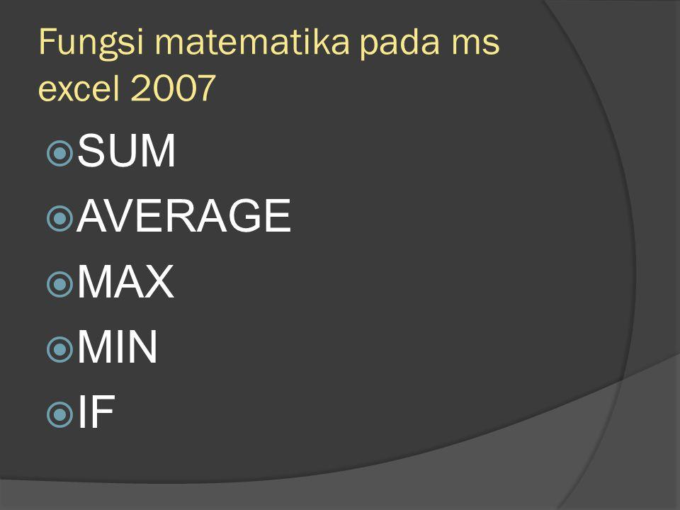 Fungsi matematika pada ms excel 2007  SUM  AVERAGE  MAX  MIN  IF