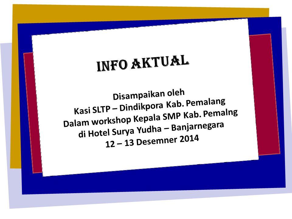INFO AKTUAL Disampaikan oleh Kasi SLTP – Dindikpora Kab. Pemalang Dalam workshop Kepala SMP Kab. Pemalng di Hotel Surya Yudha – Banjarnegara 12 – 13 D
