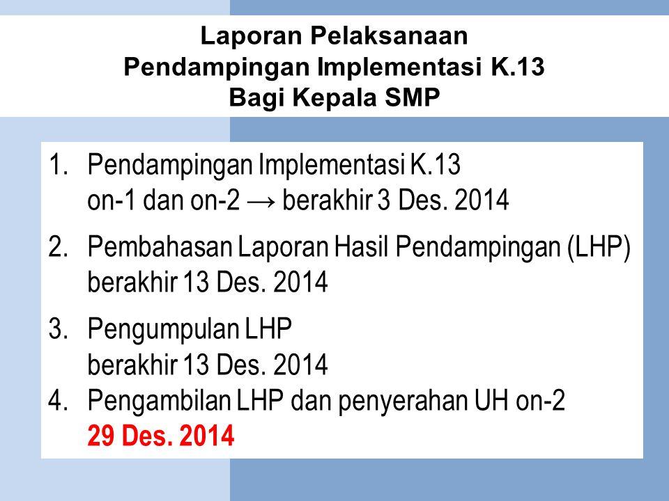 Laporan Pelaksanaan Pendampingan Implementasi K.13 Bagi Kepala SMP 1.Pendampingan Implementasi K.13 on-1 dan on-2 → berakhir 3 Des. 2014 2.Pembahasan