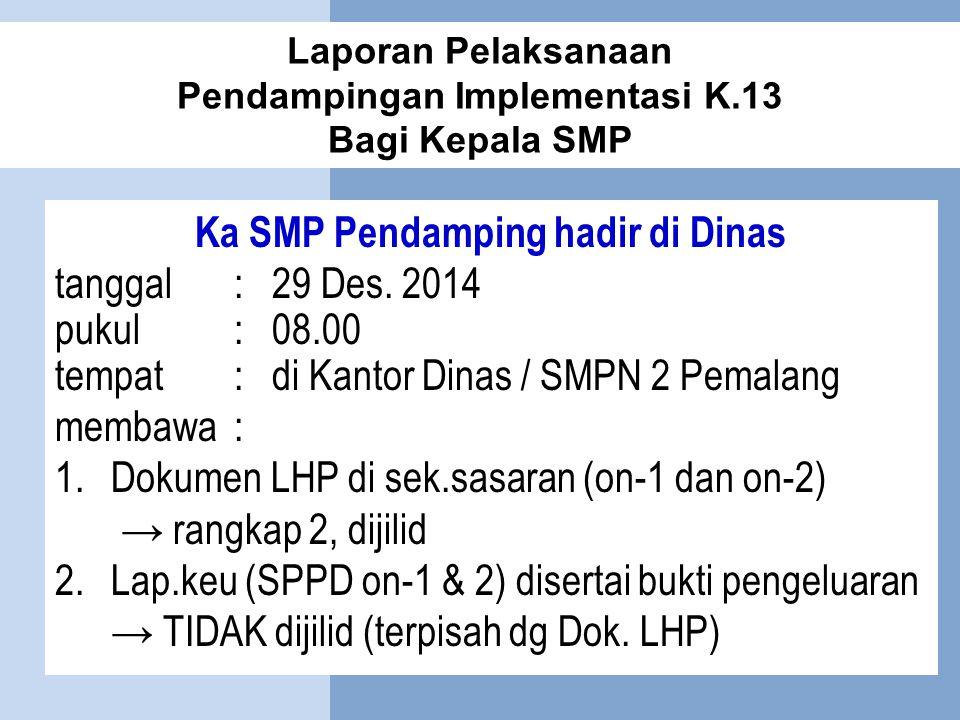 Laporan Pelaksanaan Pendampingan Implementasi K.13 Bagi Kepala SMP Ka SMP Pendamping hadir di Dinas tanggal:29 Des. 2014 pukul:08.00 tempat:di Kantor