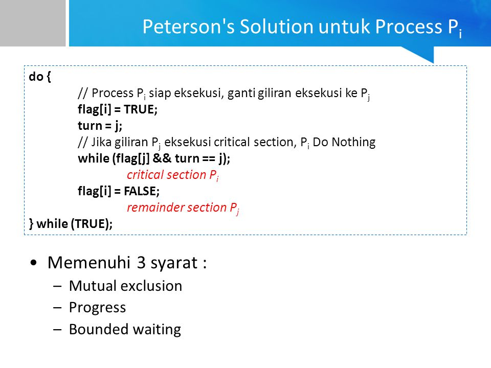 Peterson's Solution untuk Process P i Memenuhi 3 syarat : –Mutual exclusion –Progress –Bounded waiting do { // Process P i siap eksekusi, ganti gilira