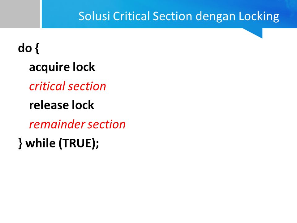 Solusi Critical Section dengan Locking do { acquire lock critical section release lock remainder section } while (TRUE);