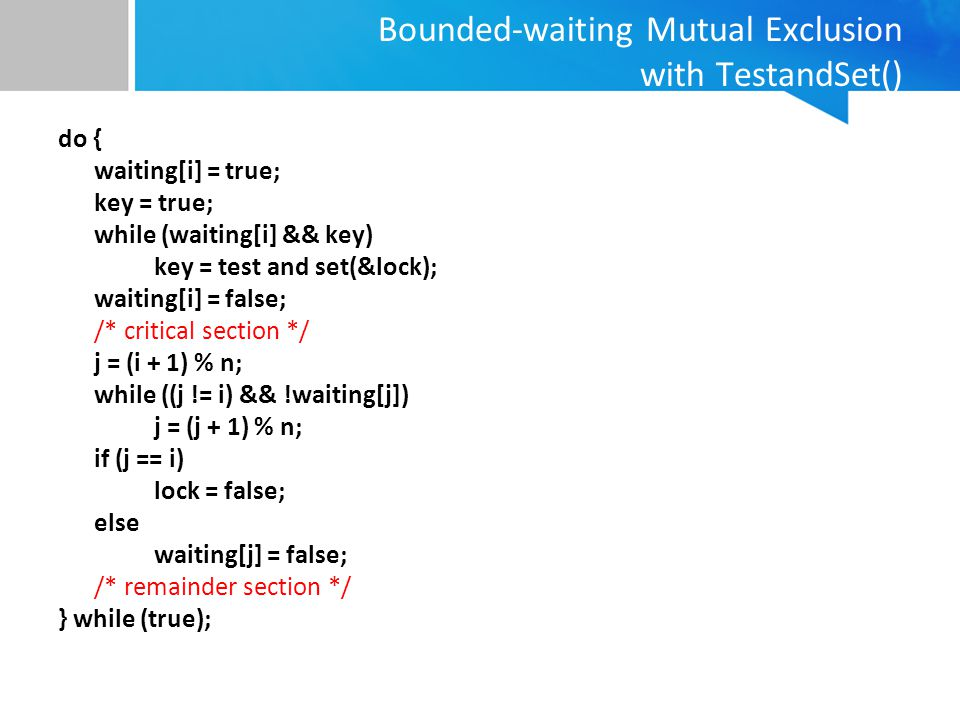 Bounded-waiting Mutual Exclusion with TestandSet() do { waiting[i] = true; key = true; while (waiting[i] && key) key = test and set(&lock); waiting[i]