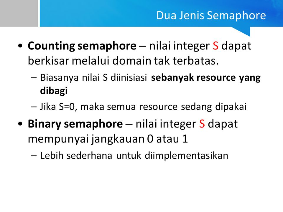 Dua Jenis Semaphore Counting semaphore – nilai integer S dapat berkisar melalui domain tak terbatas. –Biasanya nilai S diinisiasi sebanyak resource ya