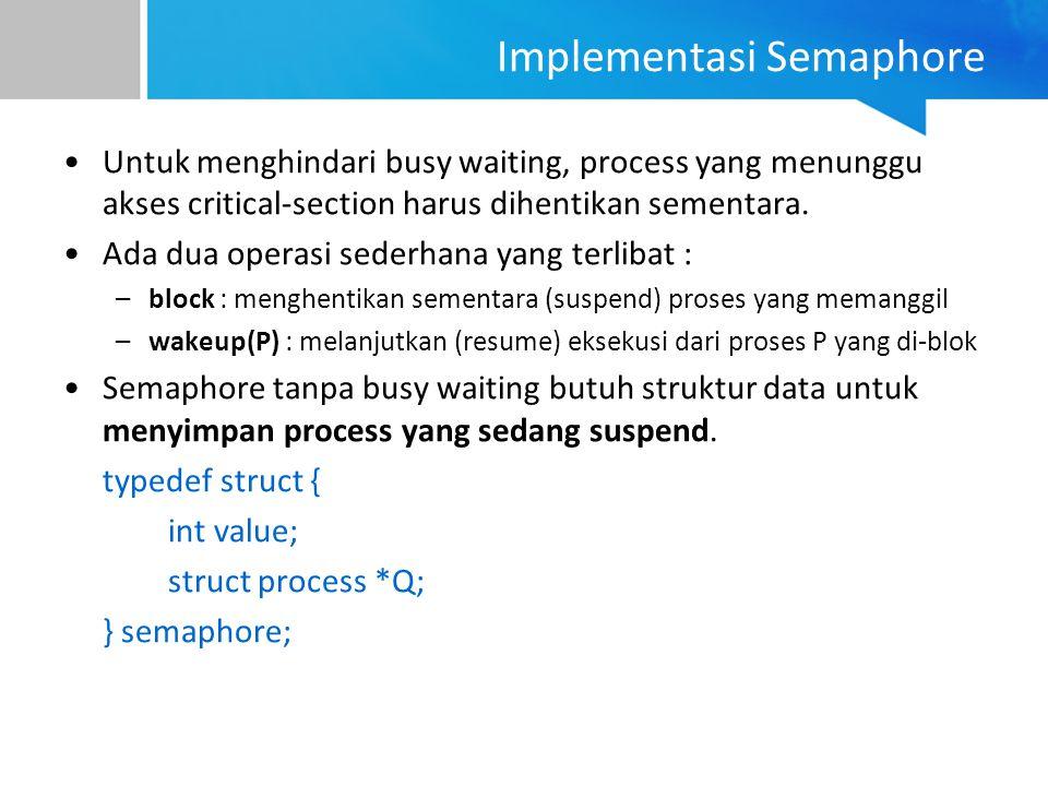 Implementasi Semaphore Untuk menghindari busy waiting, process yang menunggu akses critical-section harus dihentikan sementara. Ada dua operasi sederh