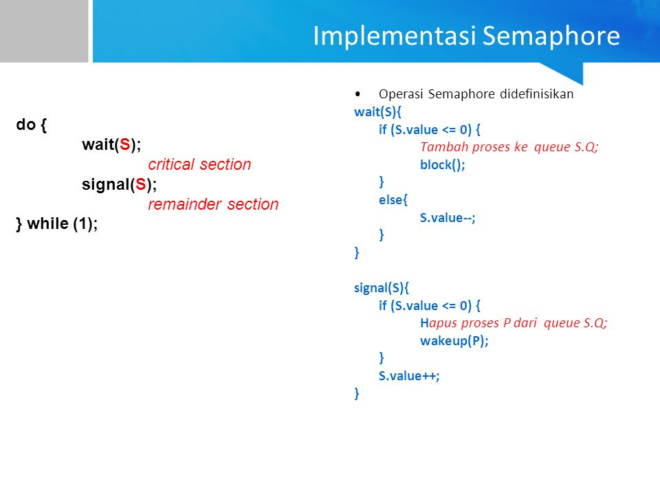 Implementasi Semaphore Operasi Semaphore didefinisikan wait(S){ if (S.value <= 0) { Tambah proses ke queue S.Q; block(); } else{ S.value--; } signal(S