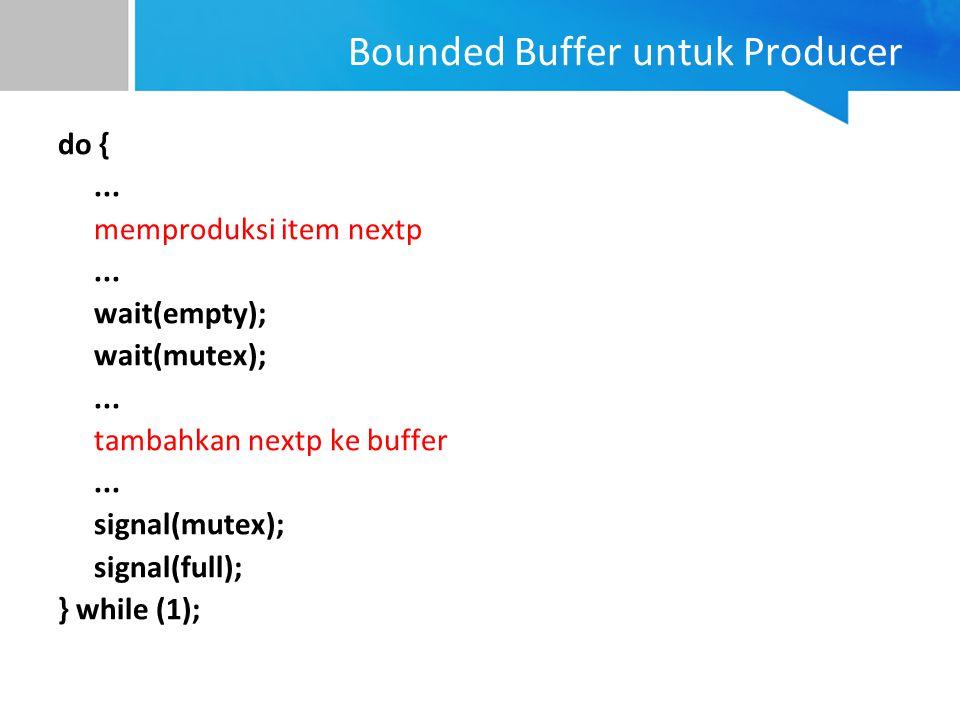 Bounded Buffer untuk Producer do {... memproduksi item nextp... wait(empty); wait(mutex);... tambahkan nextp ke buffer... signal(mutex); signal(full);