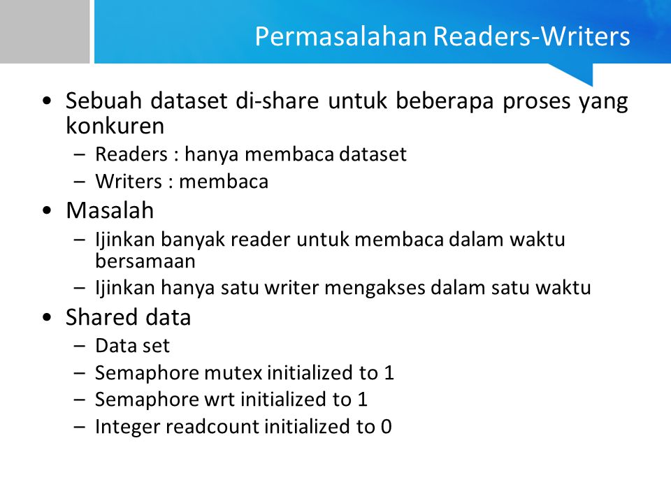 Proses Writers do { wait (wrt) ; //writing is performed signal (wrt) ; } while (TRUE);