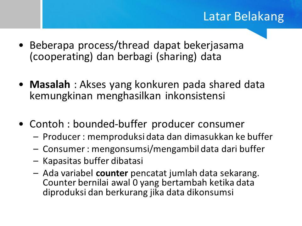Latar Belakang Beberapa process/thread dapat bekerjasama (cooperating) dan berbagi (sharing) data Masalah : Akses yang konkuren pada shared data kemungkinan menghasilkan inkonsistensi Contoh : bounded-buffer producer consumer –Producer : memproduksi data dan dimasukkan ke buffer –Consumer : mengonsumsi/mengambil data dari buffer –Kapasitas buffer dibatasi –Ada variabel counter pencatat jumlah data sekarang.